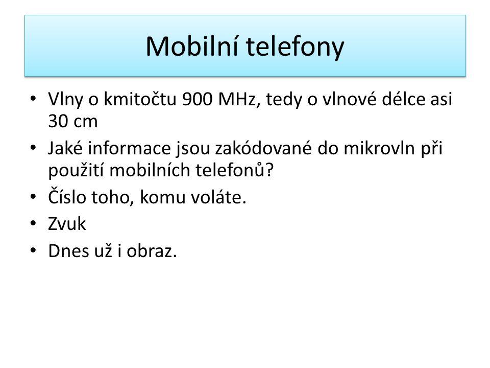 Mobilní telefony • Vlny o kmitočtu 900 MHz, tedy o vlnové délce asi 30 cm • Jaké informace jsou zakódované do mikrovln při použití mobilních telefonů?