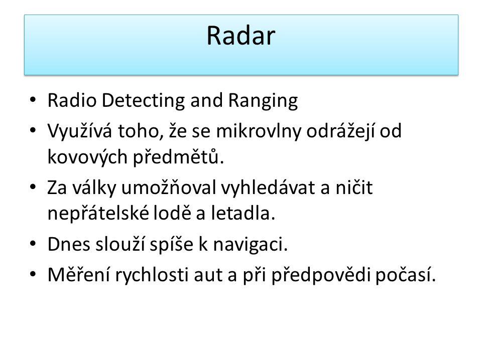 • Radio Detecting and Ranging • Využívá toho, že se mikrovlny odrážejí od kovových předmětů. • Za války umožňoval vyhledávat a ničit nepřátelské lodě