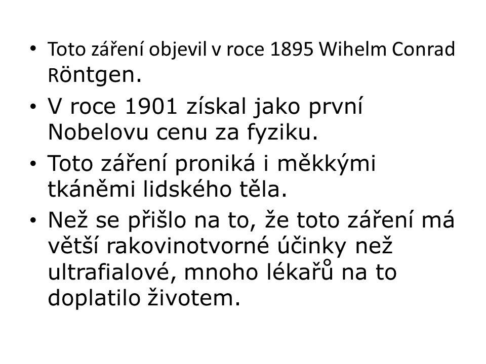 • Toto záření objevil v roce 1895 Wihelm Conrad R öntgen. • V roce 1901 získal jako první Nobelovu cenu za fyziku. • Toto záření proniká i měkkými tká