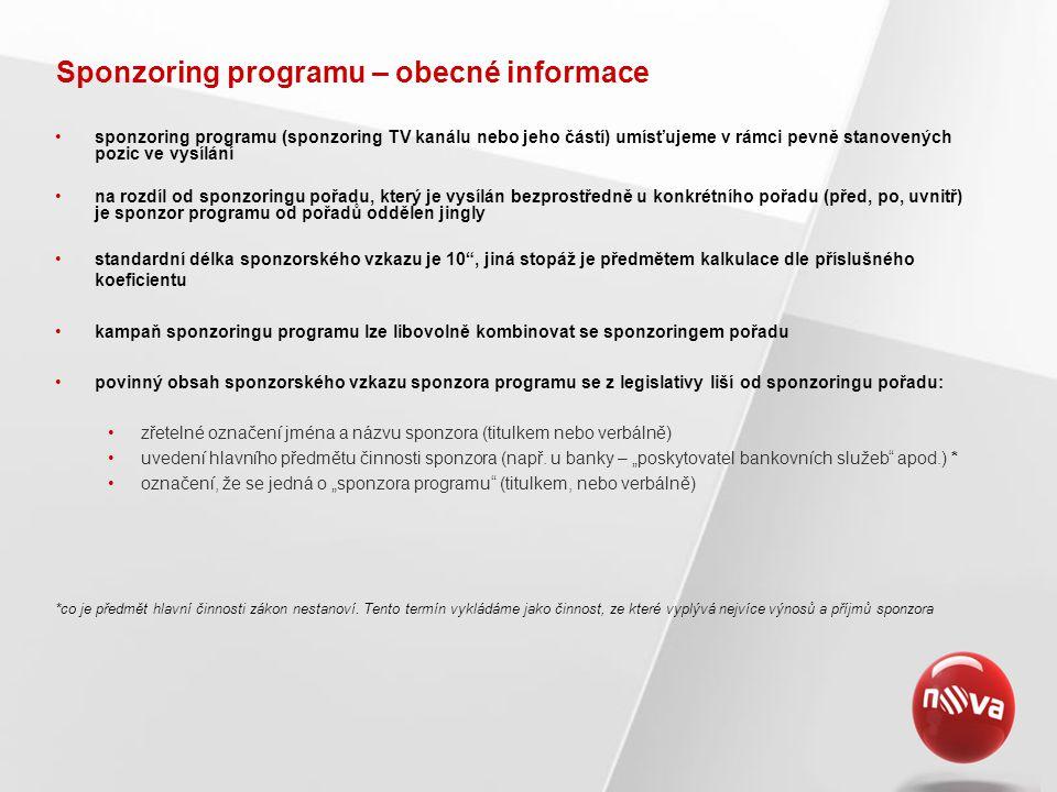 Sponzoring programu – obecné informace •sponzoring programu (sponzoring TV kanálu nebo jeho částí) umísťujeme v rámci pevně stanovených pozic ve vysílání •na rozdíl od sponzoringu pořadu, který je vysílán bezprostředně u konkrétního pořadu (před, po, uvnitř) je sponzor programu od pořadů oddělen jingly •standardní délka sponzorského vzkazu je 10 , jiná stopáž je předmětem kalkulace dle příslušného koeficientu •kampaň sponzoringu programu lze libovolně kombinovat se sponzoringem pořadu •povinný obsah sponzorského vzkazu sponzora programu se z legislativy liší od sponzoringu pořadu: •zřetelné označení jména a názvu sponzora (titulkem nebo verbálně) •uvedení hlavního předmětu činnosti sponzora (např.