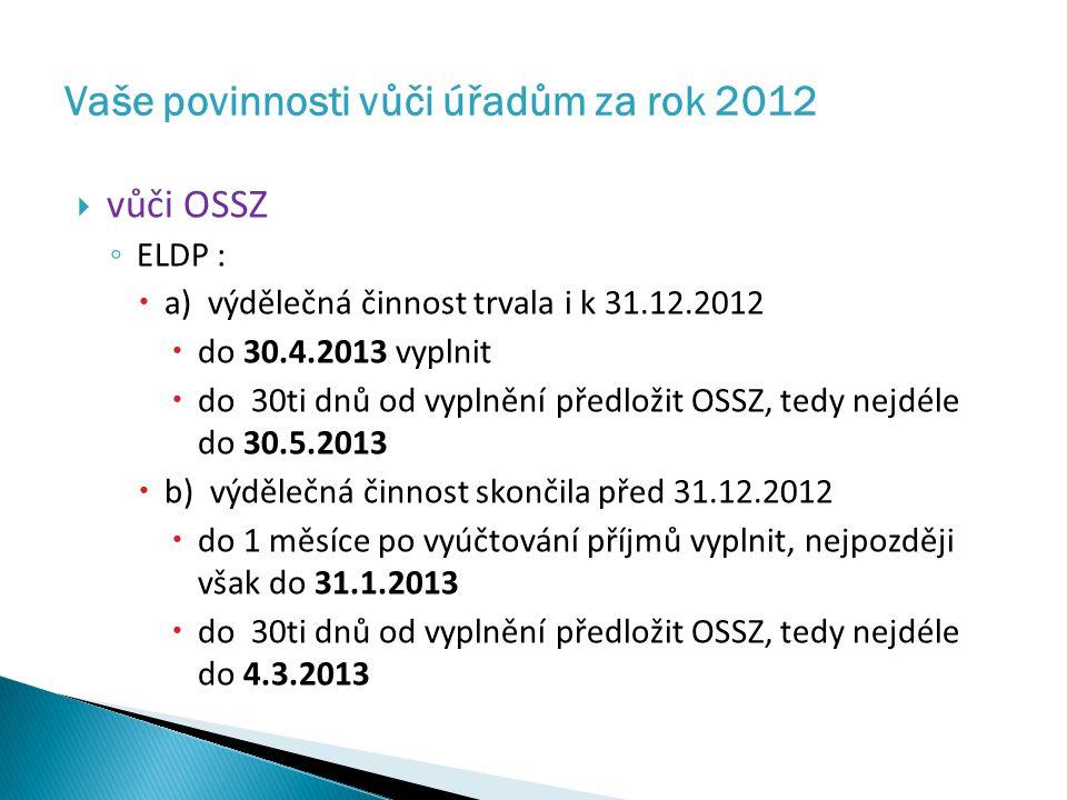  vůči OSSZ ◦ ELDP :  a) výdělečná činnost trvala i k 31.12.2012  do 30.4.2013 vyplnit  do 30ti dnů od vyplnění předložit OSSZ, tedy nejdéle do 30.5.2013  b) výdělečná činnost skončila před 31.12.2012  do 1 měsíce po vyúčtování příjmů vyplnit, nejpozději však do 31.1.2013  do 30ti dnů od vyplnění předložit OSSZ, tedy nejdéle do 4.3.2013 Vaše povinnosti vůči úřadům za rok 2012