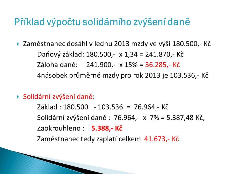  Zaměstnanec dosáhl v lednu 2013 mzdy ve výši 180.500,- Kč Daňový základ: 180.500,- x 1,34 = 241.870,- Kč Záloha daně: 241.900,- x 15% = 36.285,- Kč 4násobek průměrné mzdy pro rok 2013 je 103.536,- Kč  Solidární zvýšení daně: Základ : 180.500 - 103.536 = 76.964,- Kč Solidární zvýšení daně : 76.964,- x 7% = 5.387,48 Kč, Zaokrouhleno : 5.388,- Kč Zaměstnanec tedy zaplatí celkem 41.673,- Kč Příklad výpočtu solidárního zvýšení daně