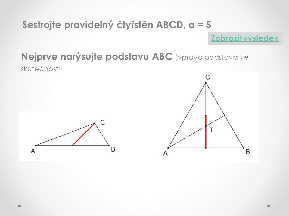 Sestrojte pravidelný čtyřstěn ABCD, a = 5 Zobrazit výsledek Nejprve narýsujte podstavu ABC (vpravo podstava ve skutečnosti)