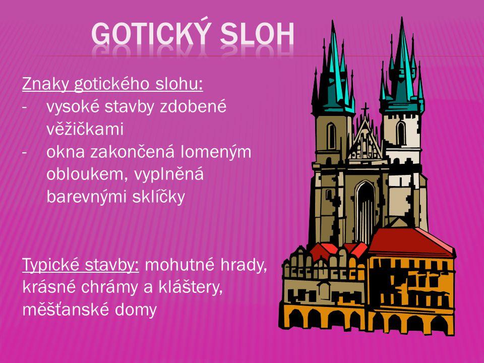 Znaky gotického slohu: -vysoké stavby zdobené věžičkami -okna zakončená lomeným obloukem, vyplněná barevnými sklíčky Typické stavby: mohutné hrady, kr