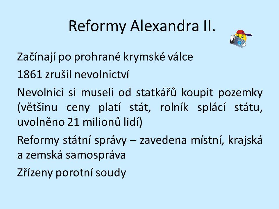 Reformy Alexandra II. Začínají po prohrané krymské válce 1861 zrušil nevolnictví Nevolníci si museli od statkářů koupit pozemky (většinu ceny platí st