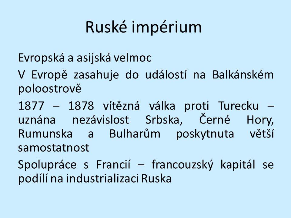 Ruské impérium Evropská a asijská velmoc V Evropě zasahuje do událostí na Balkánském poloostrově 1877 – 1878 vítězná válka proti Turecku – uznána nezá