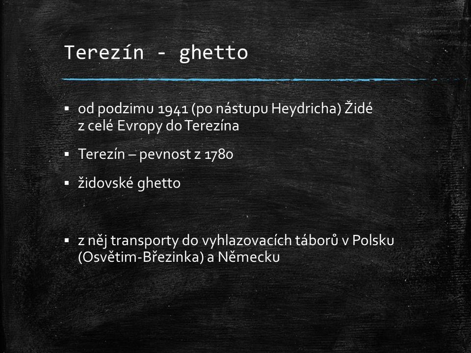Terezín - ghetto  od podzimu 1941 (po nástupu Heydricha) Židé z celé Evropy do Terezína  Terezín – pevnost z 1780  židovské ghetto  z něj transporty do vyhlazovacích táborů v Polsku (Osvětim-Březinka) a Německu