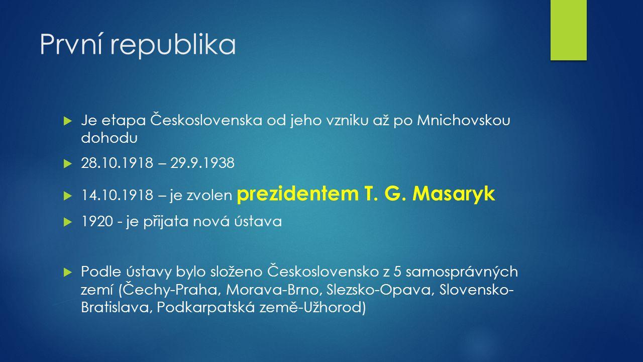 První republika  Je etapa Československa od jeho vzniku až po Mnichovskou dohodu  28.10.1918 – 29.9.1938  14.10.1918 – je zvolen prezidentem T. G.