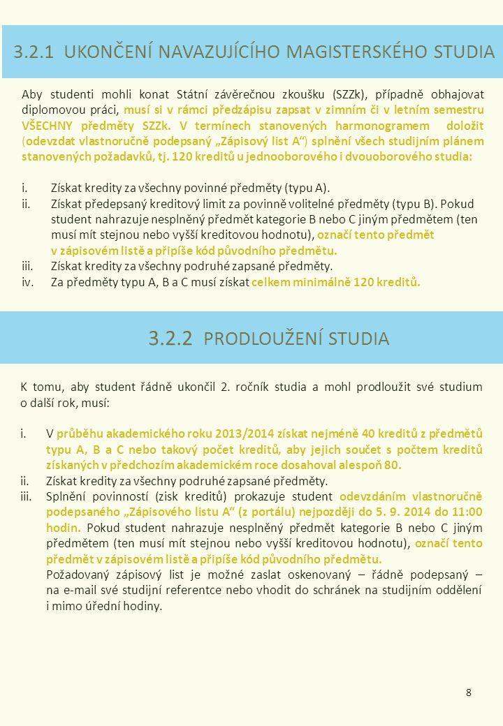 3.2.1 UKONČENÍ NAVAZUJÍCÍHO MAGISTERSKÉHO STUDIA 3.2.2 PRODLOUŽENÍ STUDIA Aby studenti mohli konat Státní závěrečnou zkoušku (SZZk), případně obhajovat diplomovou práci, musí si v rámci předzápisu zapsat v zimním či v letním semestru VŠECHNY předměty SZZk.