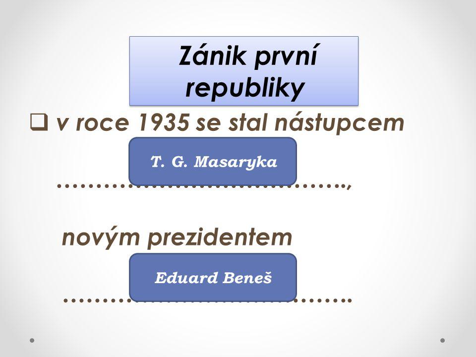 Zánik první republiky Zánik první republiky  v roce 1935 se stal nástupcem ………………………………., novým prezidentem ………………………………. T. G. Masaryka Eduard Beneš