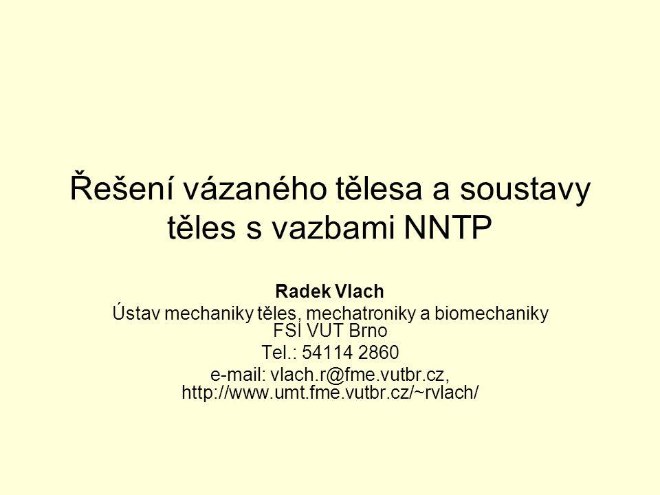Řešení vázaného tělesa a soustavy těles s vazbami NNTP Radek Vlach Ústav mechaniky těles, mechatroniky a biomechaniky FSI VUT Brno Tel.: 54114 2860 e-