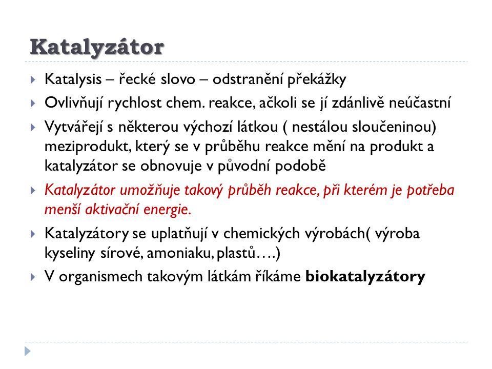 Katalyzátor  Katalysis – řecké slovo – odstranění překážky  Ovlivňují rychlost chem. reakce, ačkoli se jí zdánlivě neúčastní  Vytvářejí s některou