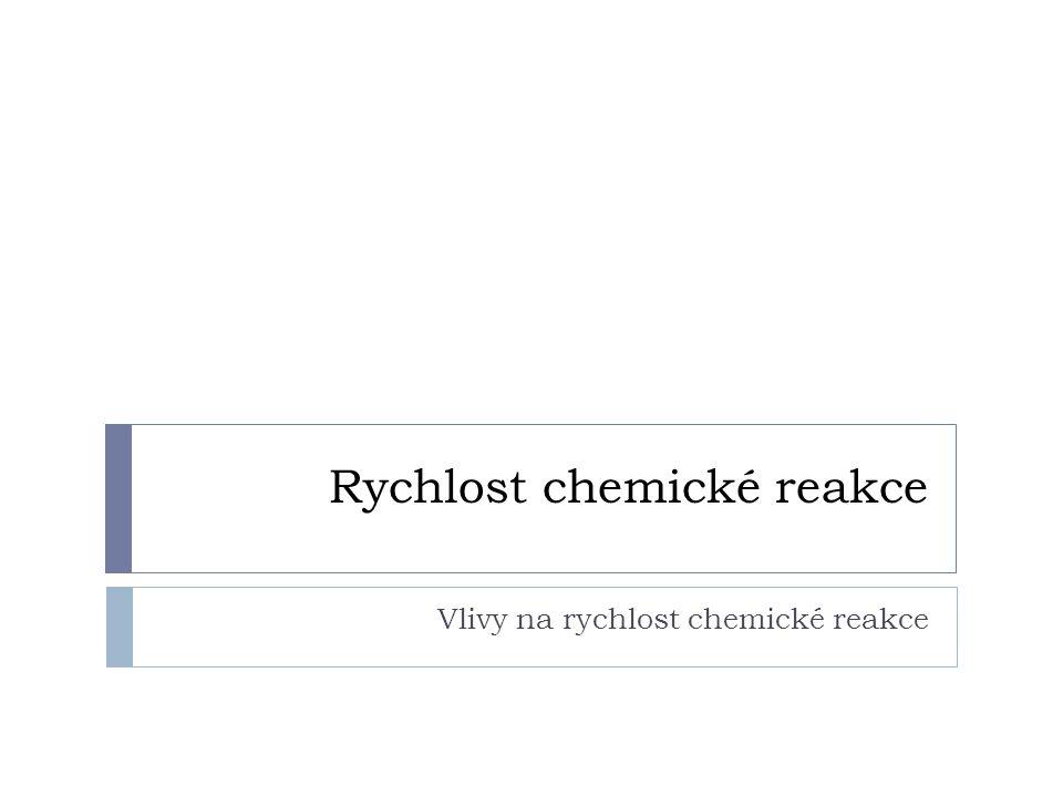 Rychlost chemické reakce Vlivy na rychlost chemické reakce