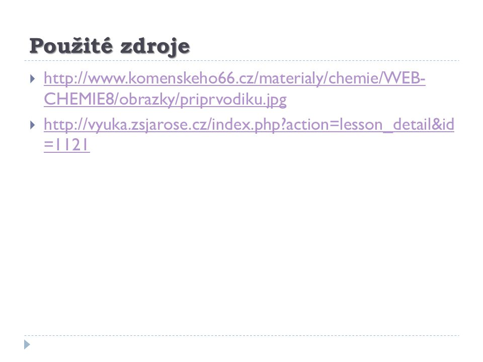 Použité zdroje  http://www.komenskeho66.cz/materialy/chemie/WEB- CHEMIE8/obrazky/priprvodiku.jpg http://www.komenskeho66.cz/materialy/chemie/WEB- CHEMIE8/obrazky/priprvodiku.jpg  http://vyuka.zsjarose.cz/index.php?action=lesson_detail&id =1121 http://vyuka.zsjarose.cz/index.php?action=lesson_detail&id =1121