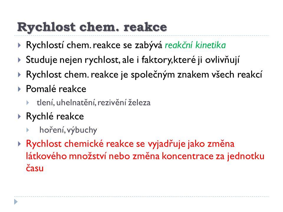 Rychlost chem. reakce  Rychlostí chem. reakce se zabývá reakční kinetika  Studuje nejen rychlost, ale i faktory,které ji ovlivňují  Rychlost chem.