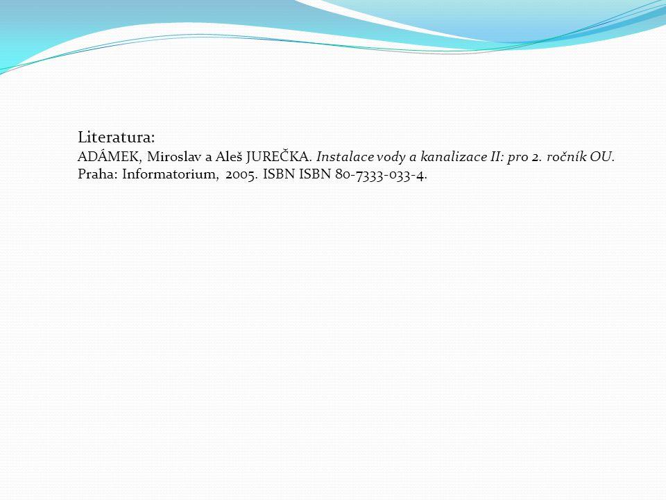 Literatura: ADÁMEK, Miroslav a Aleš JUREČKA. Instalace vody a kanalizace II: pro 2. ročník OU. Praha: Informatorium, 2005. ISBN ISBN 80-7333-033-4.