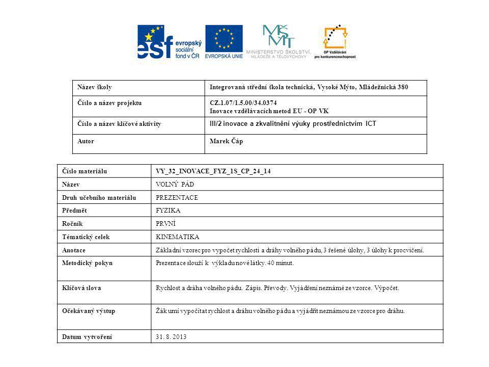 Název školyIntegrovaná střední škola technická, Vysoké Mýto, Mládežnická 380 Číslo a název projektuCZ.1.07/1.5.00/34.0374 Inovace vzdělávacích metod EU - OP VK Číslo a název klíčové aktivity III/2 inovace a zkvalitnění výuky prostřednictvím ICT AutorMarek Čáp Číslo materiáluVY_32_INOVACE_FYZ_1S_CP_24_14 NázevVOLNÝ PÁD Druh učebního materiáluPREZENTACE PředmětFYZIKA RočníkPRVNÍ Tématický celekKINEMATIKA AnotaceZákladní vzorec pro vypočet rychlosti a dráhy volného pádu, 3 řešené úlohy, 3 úlohy k procvičení.