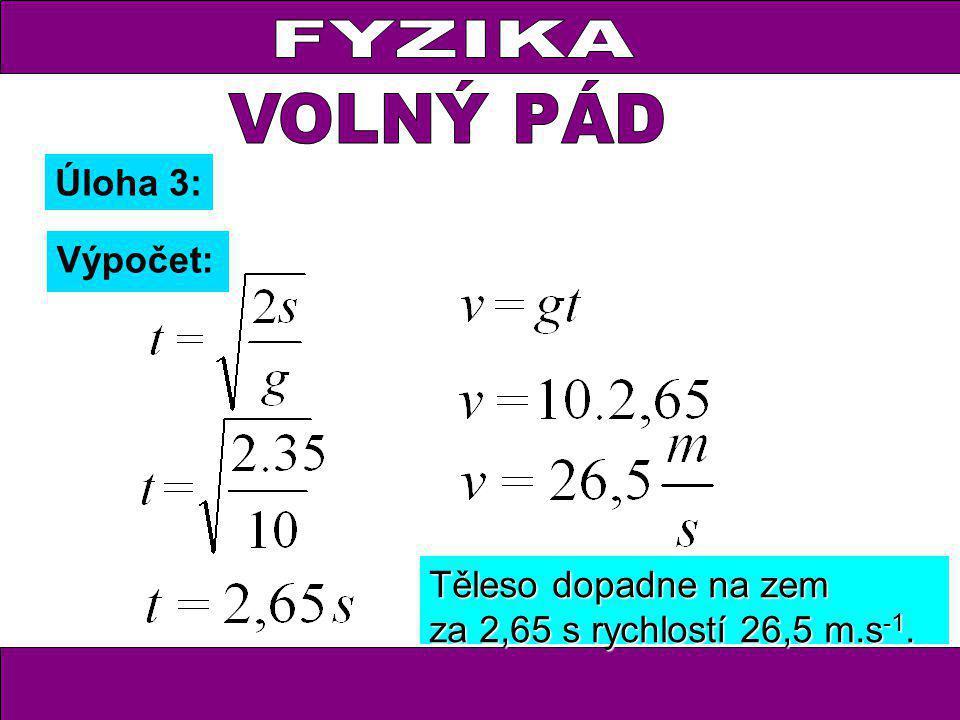 Úloha 3: Výpočet: Těleso dopadne na zem za 2,65 s rychlostí 26,5 m.s -1.