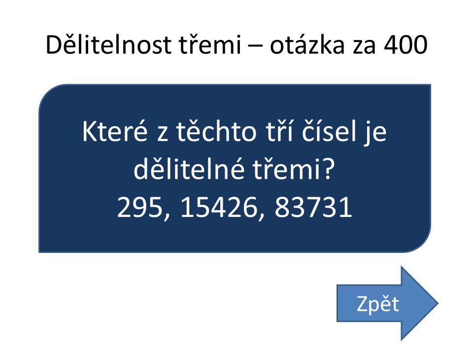 Dělitelnost třemi – otázka za 400 Které z těchto tří čísel je dělitelné třemi? 295, 15426, 83731 Zpět
