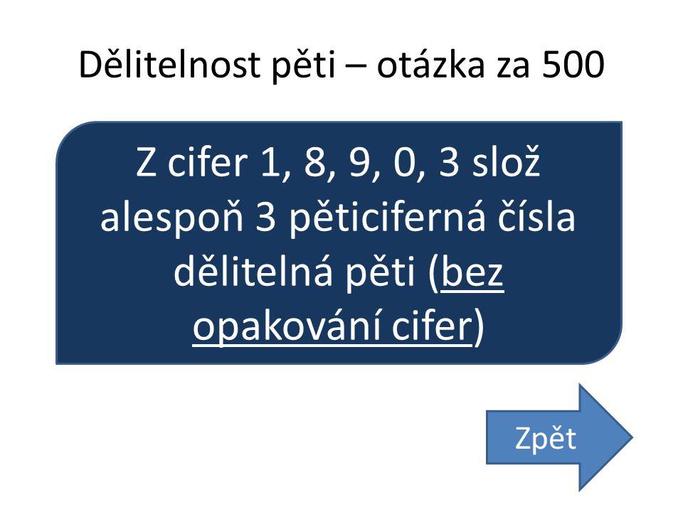 Dělitelnost pěti – otázka za 500 Z cifer 1, 8, 9, 0, 3 slož alespoň 3 pěticiferná čísla dělitelná pěti (bez opakování cifer) Zpět