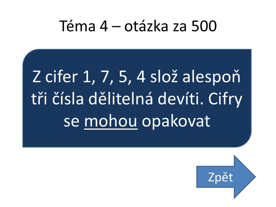 Téma 4 – otázka za 500 Z cifer 1, 7, 5, 4 slož alespoň tři čísla dělitelná devíti. Cifry se mohou opakovat Zpět