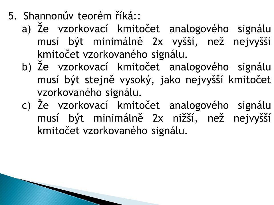 5.Shannonův teorém říká:: a)Že vzorkovací kmitočet analogového signálu musí být minimálně 2x vyšší, než nejvyšší kmitočet vzorkovaného signálu. b)Že v