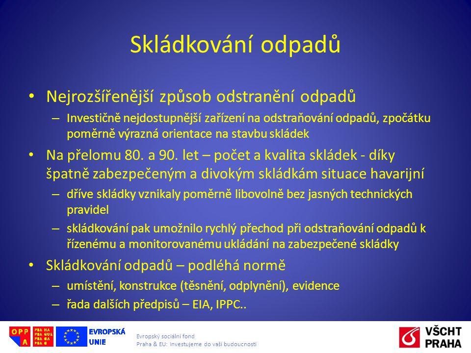Evropský sociální fond Praha & EU: Investujeme do vaší budoucnosti Skládkování odpadů • Nejrozšířenější způsob odstranění odpadů – Investičně nejdostupnější zařízení na odstraňování odpadů, zpočátku poměrně výrazná orientace na stavbu skládek • Na přelomu 80.