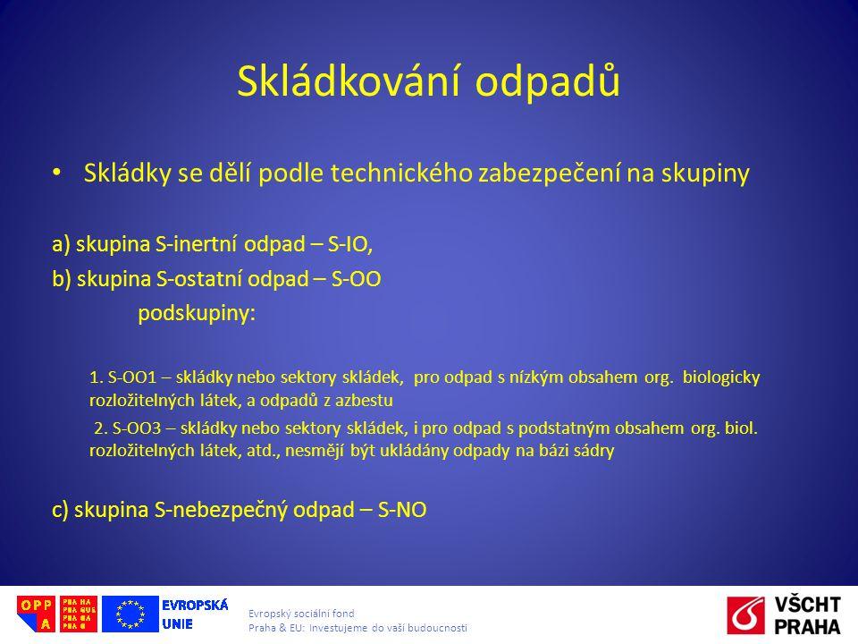 Evropský sociální fond Praha & EU: Investujeme do vaší budoucnosti Skládkování odpadů • Skládky se dělí podle technického zabezpečení na skupiny a) skupina S-inertní odpad – S-IO, b) skupina S-ostatní odpad – S-OO podskupiny: 1.