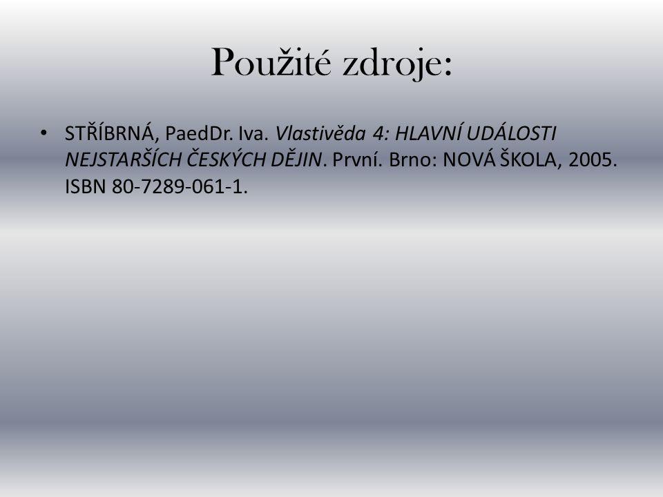 Pou ž ité zdroje: • STŘÍBRNÁ, PaedDr. Iva. Vlastivěda 4: HLAVNÍ UDÁLOSTI NEJSTARŠÍCH ČESKÝCH DĚJIN. První. Brno: NOVÁ ŠKOLA, 2005. ISBN 80-7289-061-1.