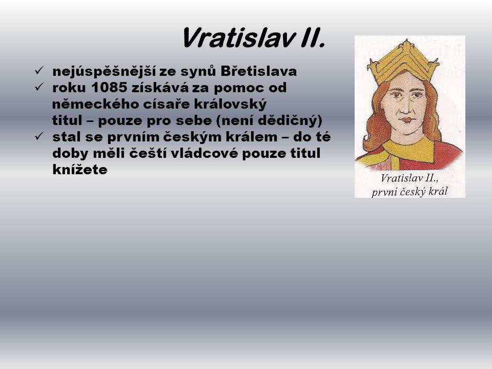 Vratislav II.  nejúspěšnější ze synů Břetislava  roku 1085 získává za pomoc od německého císaře královský titul – pouze pro sebe (není dědičný)  st