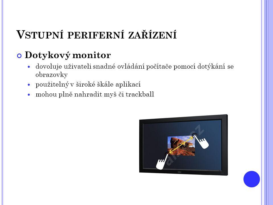 V STUPNÍ PERIFERNÍ ZAŘÍZENÍ Dotykový monitor  dovoluje uživateli snadné ovládání počítače pomocí dotýkání se obrazovky  použitelný v široké škále ap