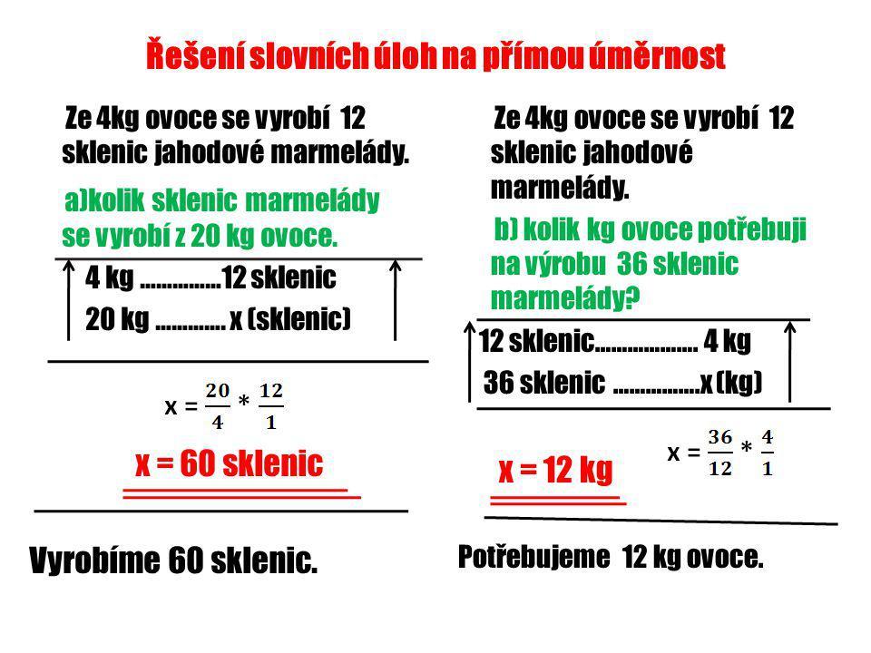 Řešení slovních úloh na přímou úměrnost Ze 4kg ovoce se vyrobí 12 sklenic jahodové marmelády. a)kolik sklenic marmelády se vyrobí z 20 kg ovoce. 4 kg