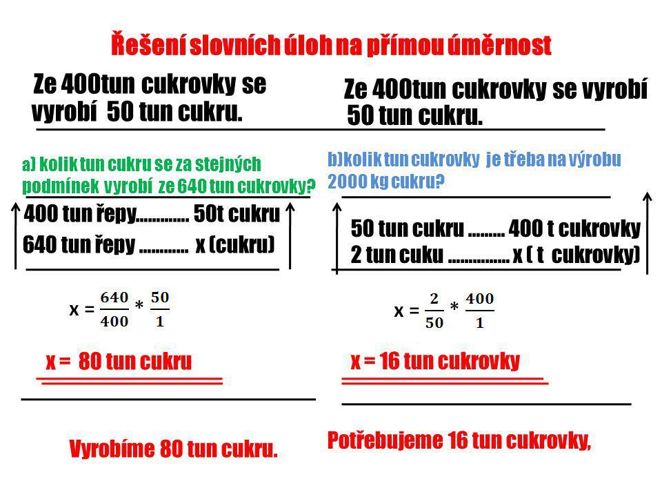 Řešení slovních úloh na přímou úměrnost Ze 400tun cukrovky se vyrobí 50 tun cukru. 400 tun řepy…………. 50t cukru 640 tun řepy ………... x (cukru) x = 80 tu