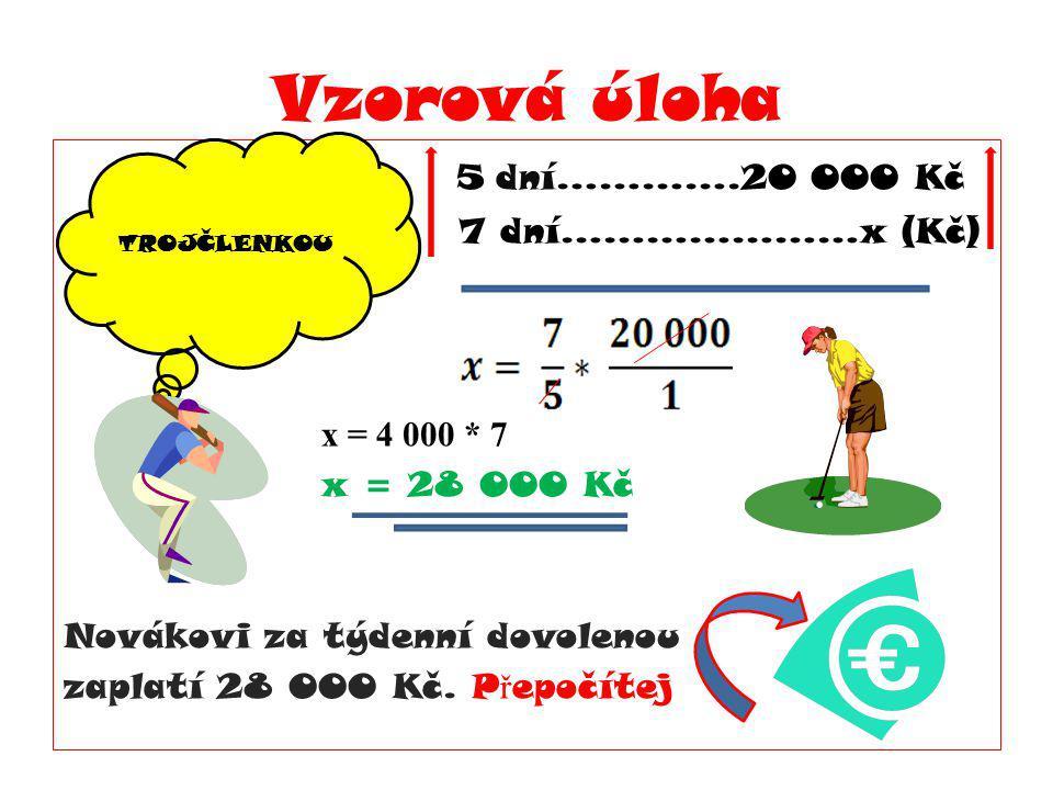 Vzorová úloha 5 dní………….20 000 Kč 7 dní…………………x (Kč) x = 4 000 * 7 x = 28 000 Kč Novákovi za týdenní dovolenou zaplatí 28 000 Kč. P ř epočítej TROJČLE