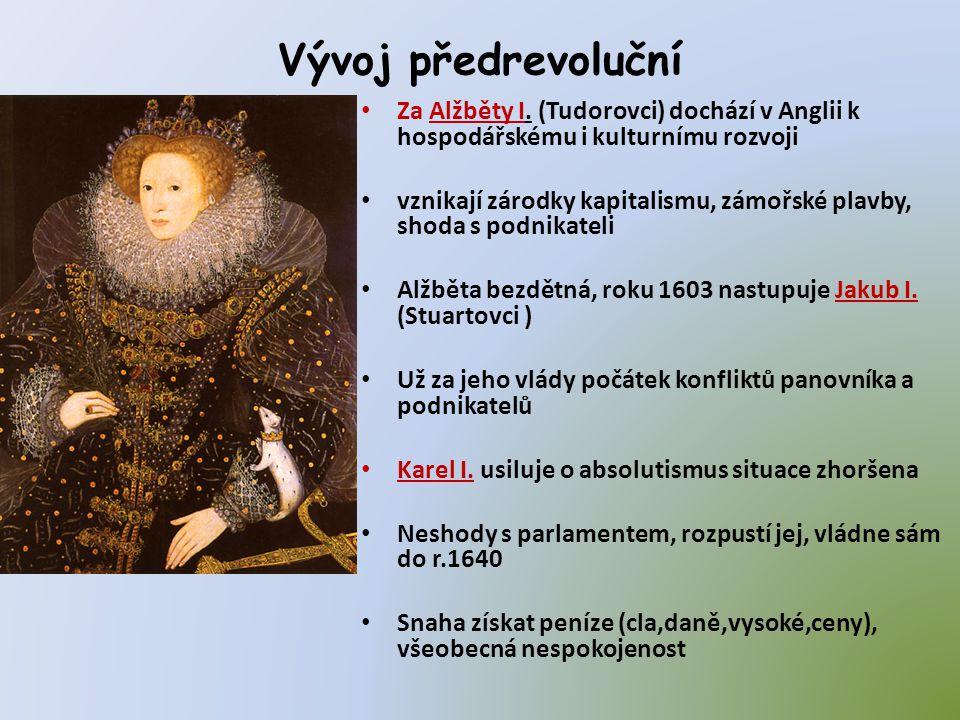 Vývoj předrevoluční • Za Alžběty I. (Tudorovci) dochází v Anglii k hospodářskému i kulturnímu rozvoji • vznikají zárodky kapitalismu, zámořské plavby,
