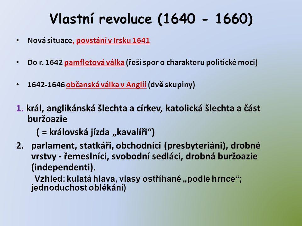 Vlastní revoluce (1640 - 1660) • Nová situace, povstání v Irsku 1641 • Do r. 1642 pamfletová válka (řeší spor o charakteru politické moci) • 1642-1646