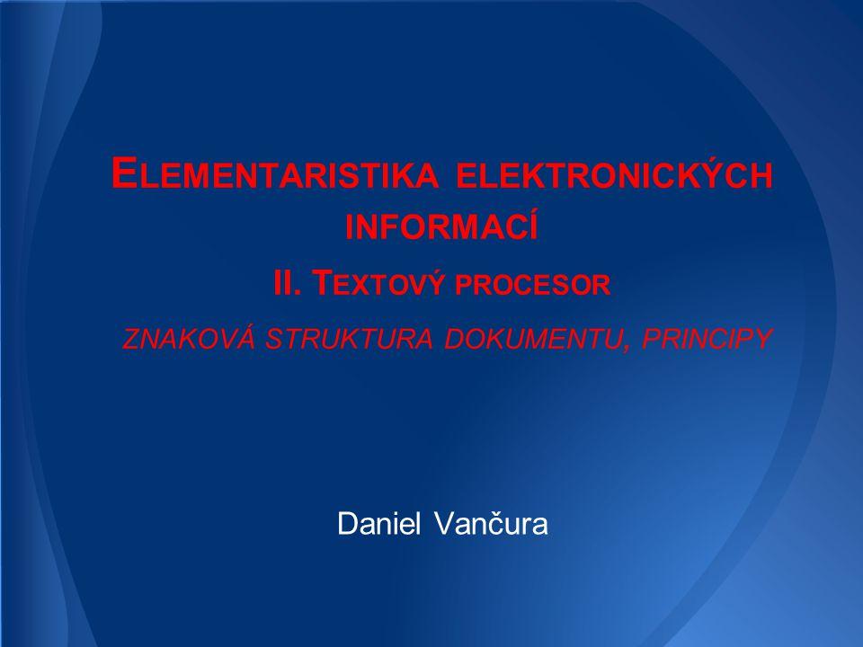 E LEMENTARISTIKA ELEKTRONICKÝCH INFORMACÍ II. T EXTOVÝ PROCESOR ZNAKOVÁ STRUKTURA DOKUMENTU, PRINCIPY Daniel Vančura