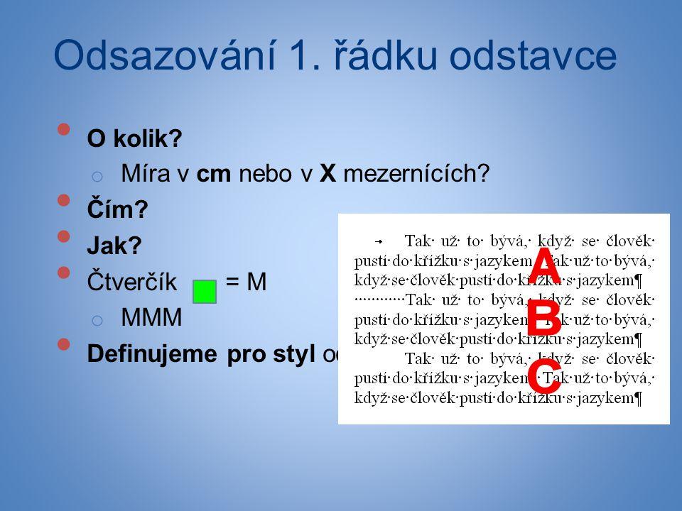 • O kolik? o Míra v cm nebo v X mezernících? • Čím? • Jak? • Čtverčík = M o MMM • Definujeme pro styl odstavce běžné sazby Odsazování 1. řádku odstavc