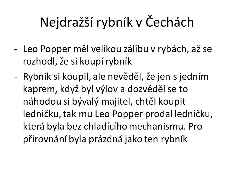 Nejdražší rybník v Čechách -Leo Popper měl velikou zálibu v rybách, až se rozhodl, že si koupí rybník -Rybník si koupil, ale nevěděl, že jen s jedním kaprem, když byl výlov a dozvěděl se to náhodou si bývalý majitel, chtěl koupit ledničku, tak mu Leo Popper prodal ledničku, která byla bez chladícího mechanismu.