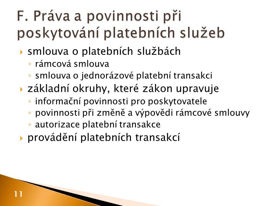  smlouva o platebních službách ◦ rámcová smlouva ◦ smlouva o jednorázové platební transakci  základní okruhy, které zákon upravuje ◦ informační povinnosti pro poskytovatele ◦ povinnosti při změně a výpovědi rámcové smlouvy ◦ autorizace platební transakce  provádění platebních transakcí 11