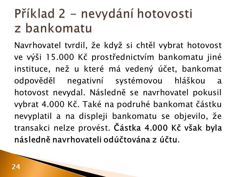 Navrhovatel tvrdil, že když si chtěl vybrat hotovost ve výši 15.000 Kč prostřednictvím bankomatu jiné instituce, než u které má vedený účet, bankomat odpověděl negativní systémovou hláškou a hotovost nevydal.