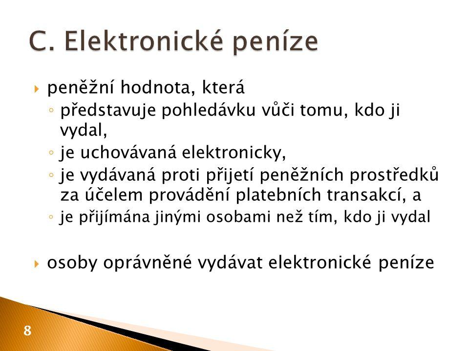  peněžní hodnota, která ◦ představuje pohledávku vůči tomu, kdo ji vydal, ◦ je uchovávaná elektronicky, ◦ je vydávaná proti přijetí peněžních prostředků za účelem provádění platebních transakcí, a ◦ je přijímána jinými osobami než tím, kdo ji vydal  osoby oprávněné vydávat elektronické peníze 8