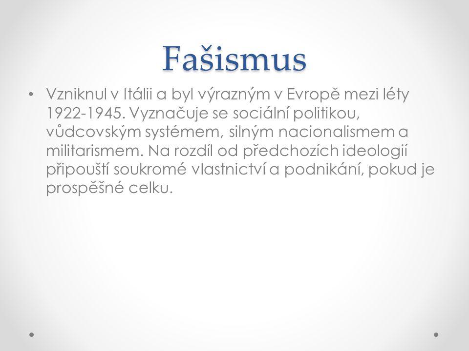 Fašismus • Vzniknul v Itálii a byl výrazným v Evropě mezi léty 1922-1945. Vyznačuje se sociální politikou, vůdcovským systémem, silným nacionalismem a