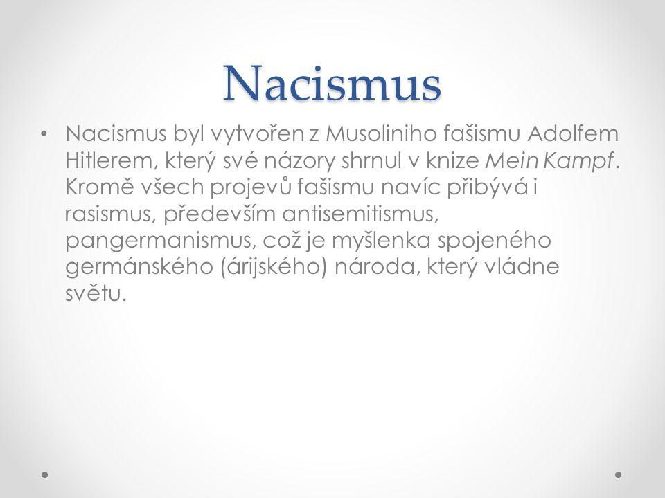 Nacismus • Nacismus byl vytvořen z Musoliniho fašismu Adolfem Hitlerem, který své názory shrnul v knize Mein Kampf. Kromě všech projevů fašismu navíc