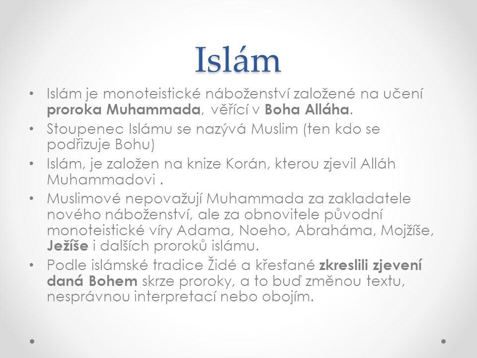 Islám • Islám je monoteistické náboženství založené na učení proroka Muhammada, věřící v Boha Alláha. • Stoupenec Islámu se nazývá Muslim (ten kdo se