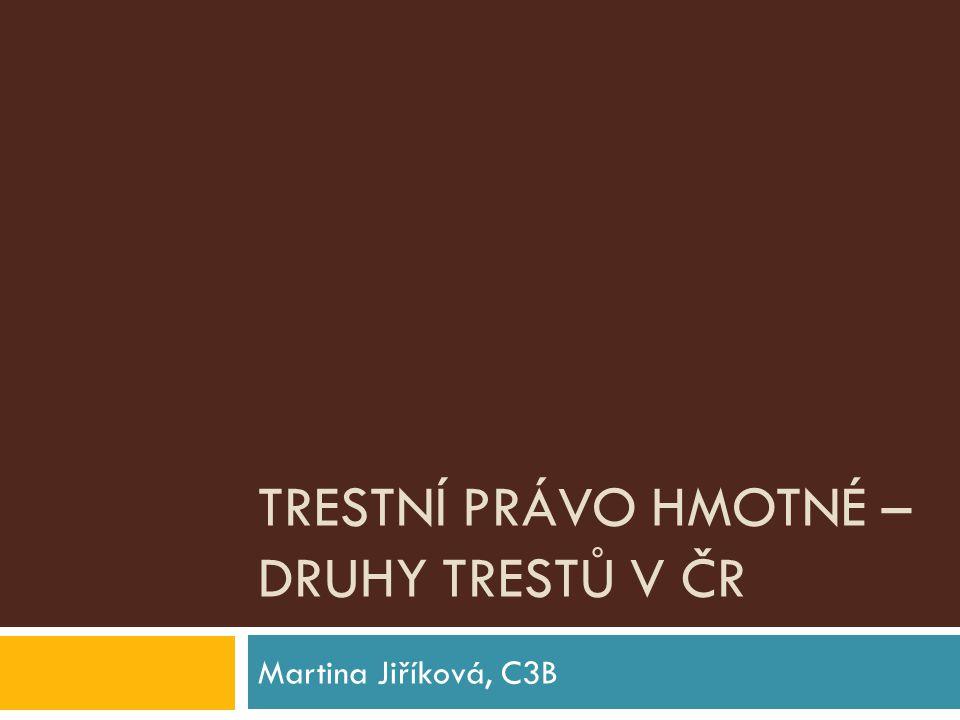 TRESTNÍ PRÁVO HMOTNÉ – DRUHY TRESTŮ V ČR Martina Jiříková, C3B