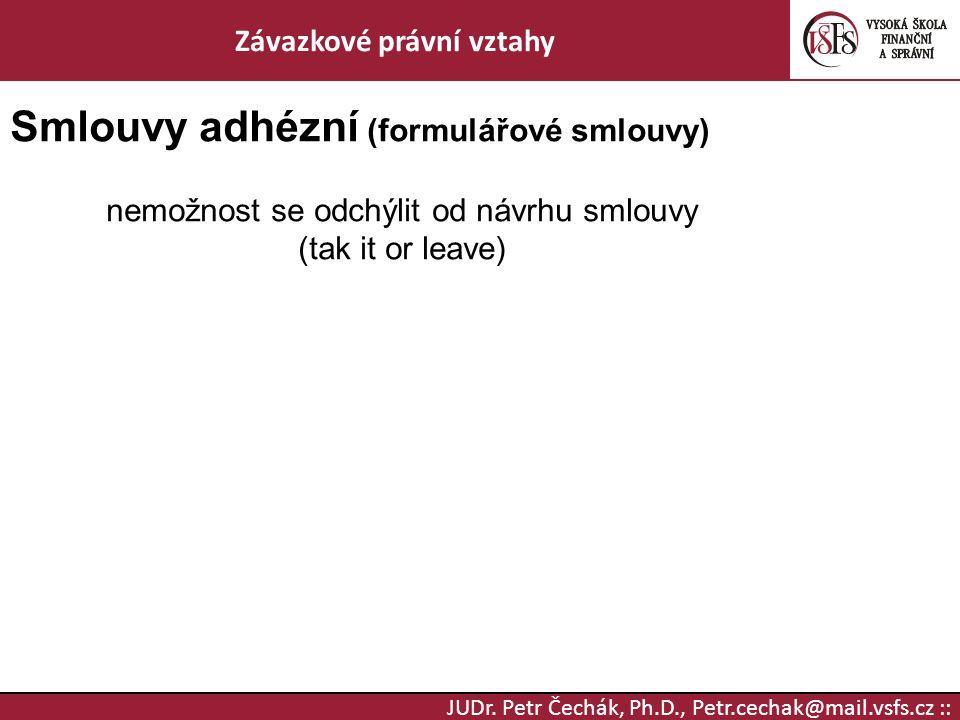 JUDr. Petr Čechák, Ph.D., Petr.cechak@mail.vsfs.cz :: Závazkové právní vztahy Smlouvy adhézní (formulářové smlouvy) nemožnost se odchýlit od návrhu sm