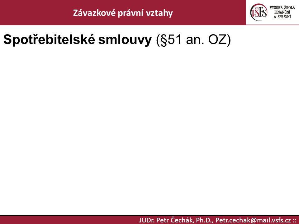 JUDr. Petr Čechák, Ph.D., Petr.cechak@mail.vsfs.cz :: Závazkové právní vztahy Spotřebitelské smlouvy (§51 an. OZ)