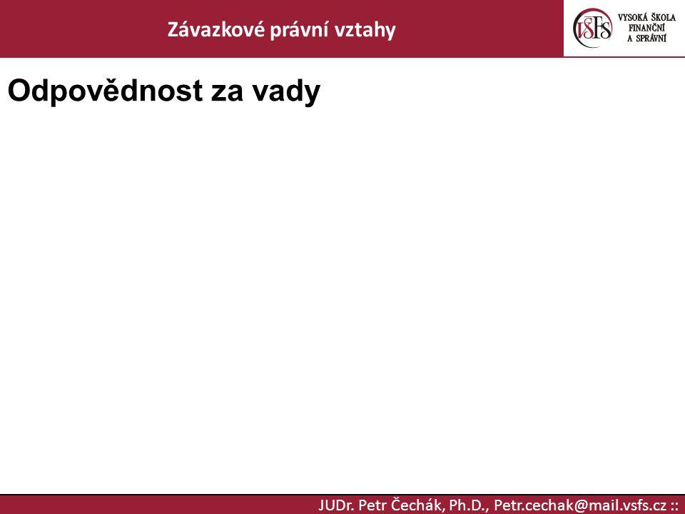 JUDr. Petr Čechák, Ph.D., Petr.cechak@mail.vsfs.cz :: Závazkové právní vztahy Odpovědnost za vady