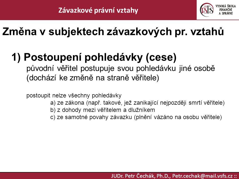 JUDr. Petr Čechák, Ph.D., Petr.cechak@mail.vsfs.cz :: Závazkové právní vztahy Změna v subjektech závazkových pr. vztahů 1) Postoupení pohledávky (cese